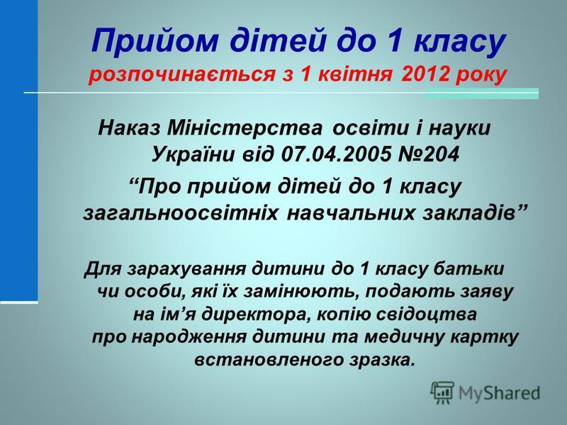 Прийом дітей до 1 класу розпочинається з 1 квітня 2012 року Наказ Міністерства освіти і науки України від 07.04.2005 204 Про прийом дітей до 1 класу загальноосвітніх навчальних закладів Для зарахування дитини до 1 класу батьки чи особи, які їх заміню