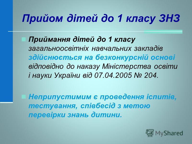 Прийом дітей до 1 класу ЗНЗ Приймання дітей до 1 класу загальноосвітніх навчальних закладів здійснюється на безконкурсній основі відповідно до наказу Міністерства освіти і науки України від 07.04.2005 204. Неприпустимим є проведення іспитів, тестуван