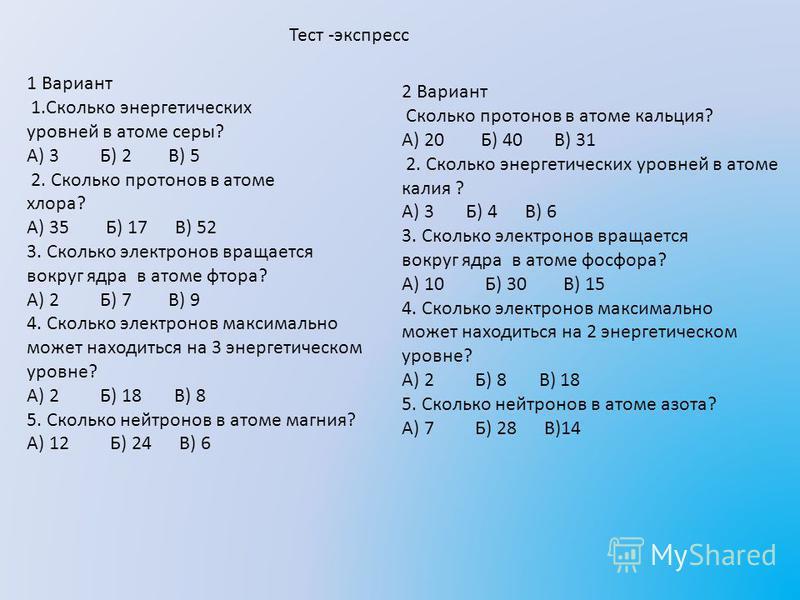 Тест -экспресс 1 Вариант 1. Сколько энергетических уровней в атоме серы? А) 3 Б) 2 В) 5 2. Сколько протонов в атоме хлора? А) 35 Б) 17 В) 52 3. Сколько электронов вращается вокруг ядра в атоме фтора? А) 2 Б) 7 В) 9 4. Сколько электронов максимально м