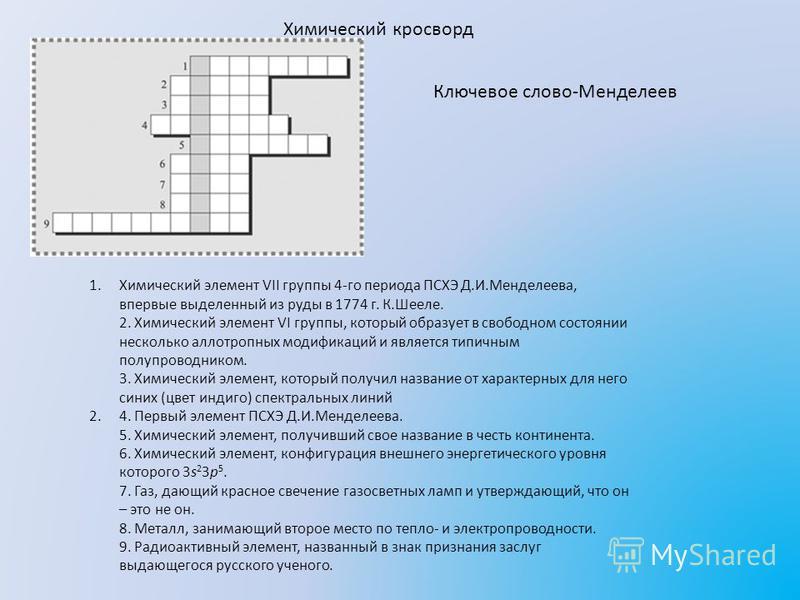 Химический кроссворд 1. Химический элемент VII группы 4-го периода ПСХЭ Д.И.Менделеева, впервые выделенный из руды в 1774 г. К.Шееле. 2. Химический элемент VI группы, который образует в свободном состоянии несколько аллотропных модификаций и является
