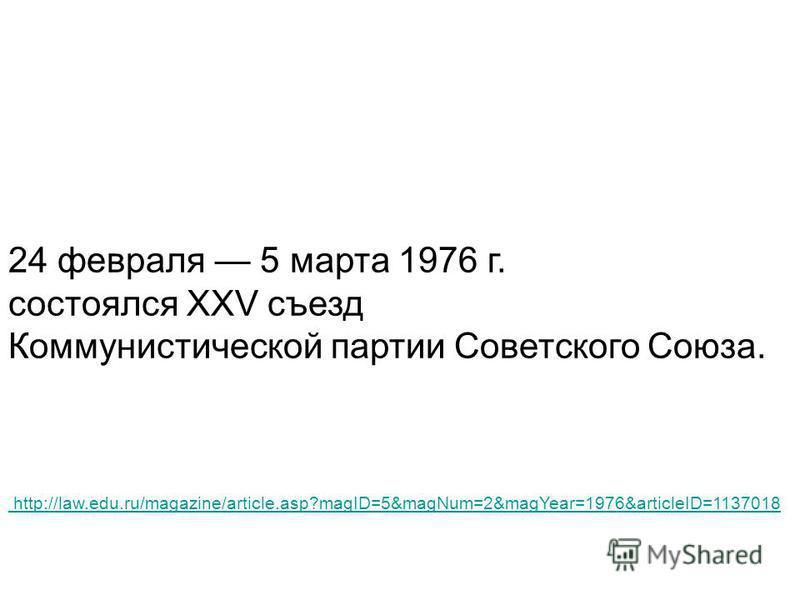 http://law.edu.ru/magazine/article.asp?magID=5&magNum=2&magYear=1976&articleID=1137018 24 февраля 5 марта 1976 г. состоялся XXV съезд Коммунистической партии Советского Союза.
