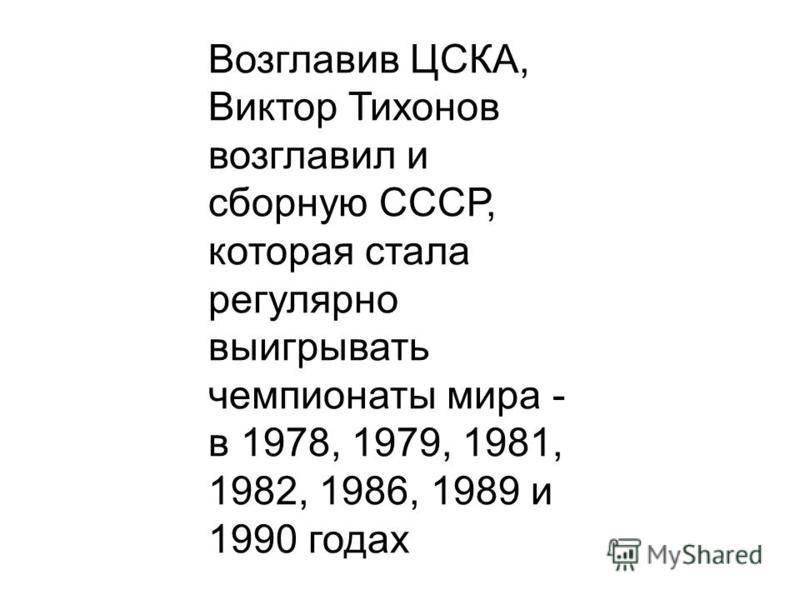 Возглавив ЦСКА, Виктор Тихонов возглавил и сборную СССР, которая стала регулярно выигрывать чемпионаты мира - в 1978, 1979, 1981, 1982, 1986, 1989 и 1990 годах