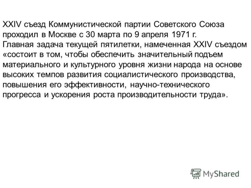 XXIV съезд Коммунистической партии Советского Союза проходил в Москве с 30 марта по 9 апреля 1971 г. Главная задача текущей пятилетки, намеченная XXIV съездом «состоит в том, чтобы обеспечить значительный подъем материального и культурного уровня жиз