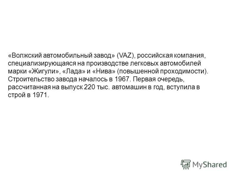 «Волжский автомобильный завод» (VAZ), российская компания, специализирующаяся на производстве легковых автомобилей марки «Жигули», «Лада» и «Нива» (повышенной проходимости). Строительство завода началось в 1967. Первая очередь, рассчитанная на выпуск