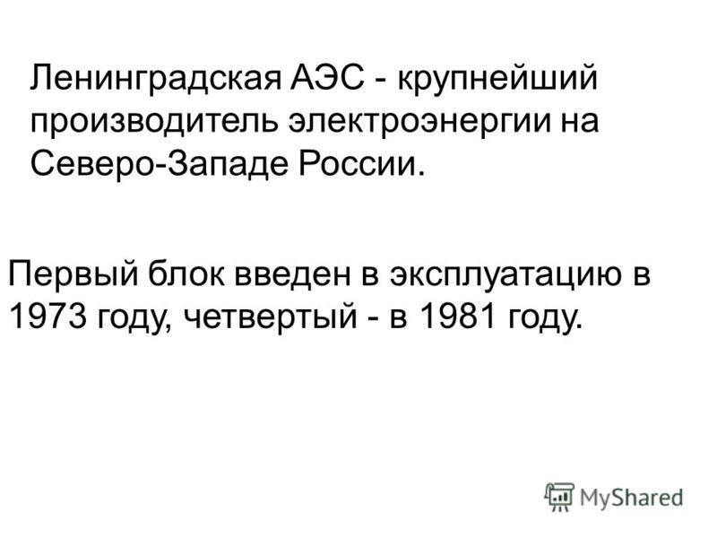 Ленинградская АЭС - крупнейший производитель электроэнергии на Северо-Западе России. Первый блок введен в эксплуатацию в 1973 году, четвертый - в 1981 году.