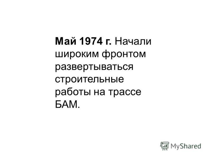Май 1974 г. Начали широким фронтом развертываться строительные работы на трассе БАМ.
