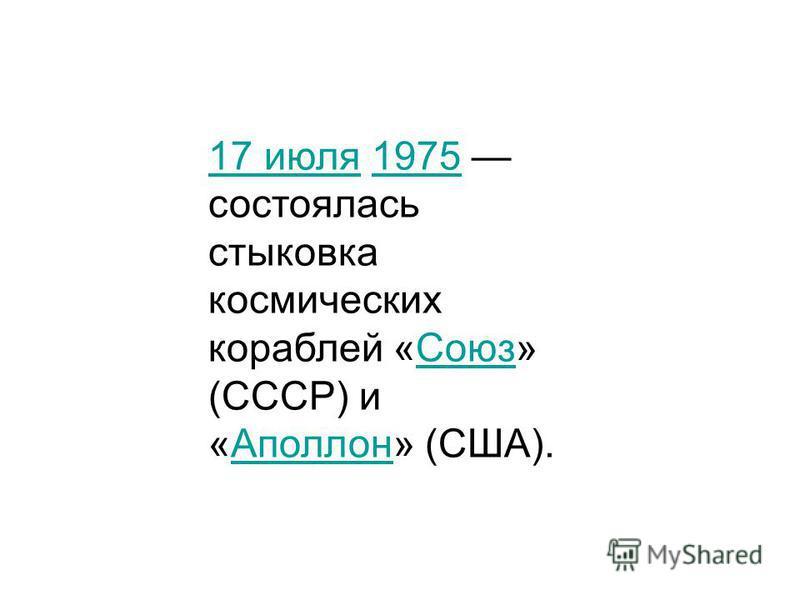 17 июля 17 июля 1975 состоялась стыковка космических кораблей «Союз» (СССР) и «Аполлон» (США).1975Союз Аполлон