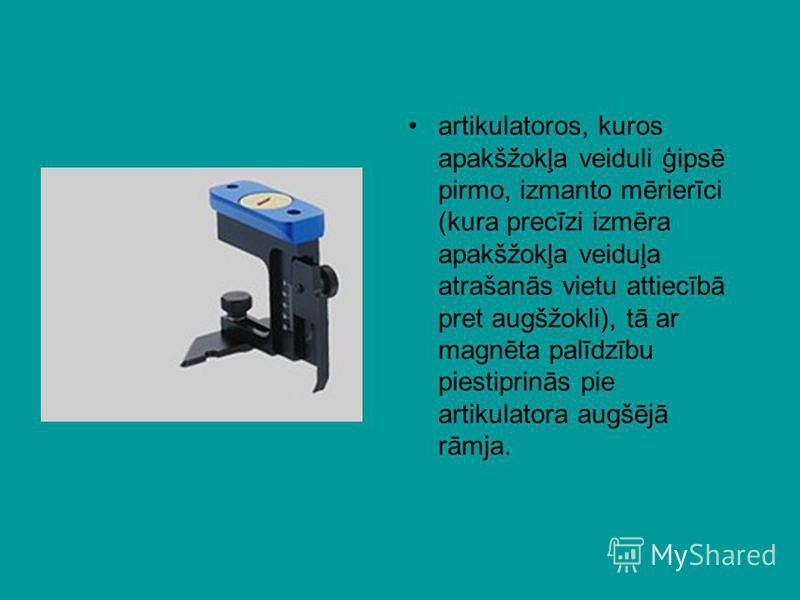 artikulatoros, kuros apakšžokļa veiduli ģipsē pirmo, izmanto mērierīci (kura precīzi izmēra apakšžokļa veiduļa atrašanās vietu attiecībā pret augšžokli), tā ar magnēta palīdzību piestiprinās pie artikulatora augšējā rāmja.