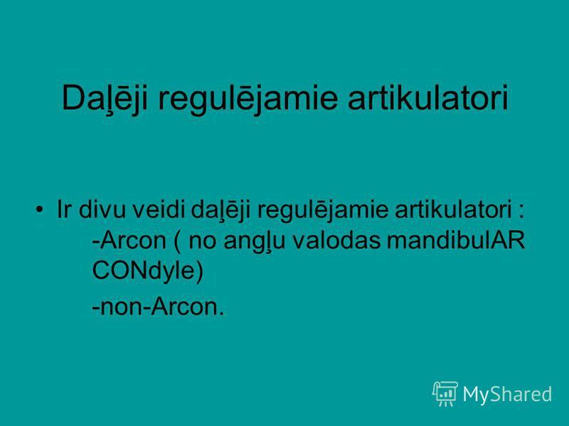 Daļēji regulējamie artikulatori Ir divu veidi daļēji regulējamie artikulatori : -Arcon ( no angļu valodas mandibulAR CONdyle) -non-Arcon.