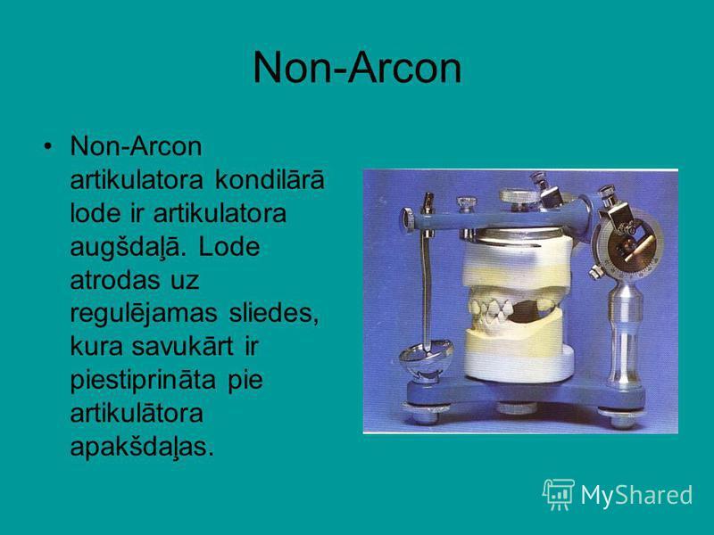 Non-Arcon Non-Arcon artikulatora kondilārā lode ir artikulatora augšdaļā. Lode atrodas uz regulējamas sliedes, kura savukārt ir piestiprināta pie artikulātora apakšdaļas.