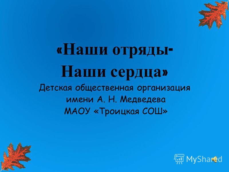 « Наши отряды - Наши сердца » Детская общественная организация имени А. Н. Медведева МАОУ «Троицкая СОШ»