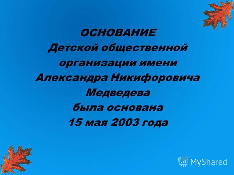 ОСНОВАНИЕ Детской общественной организации имени Александра Никифоровича Медведева была основана 15 мая 2003 года