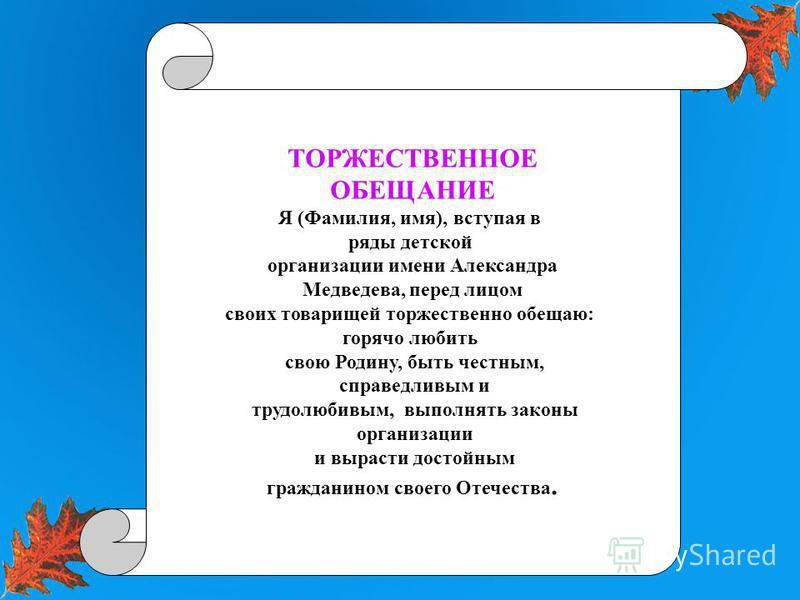 ТОРЖЕСТВЕННОЕ ОБЕЩАНИЕ Я (Фамилия, имя), вступая в ряды детской организации имени Александра Медведева, перед лицом своих товарищей торжественно обещаю: горячо любить свою Родину, быть честным, справедливым и трудолюбивым, выполнять законы организаци