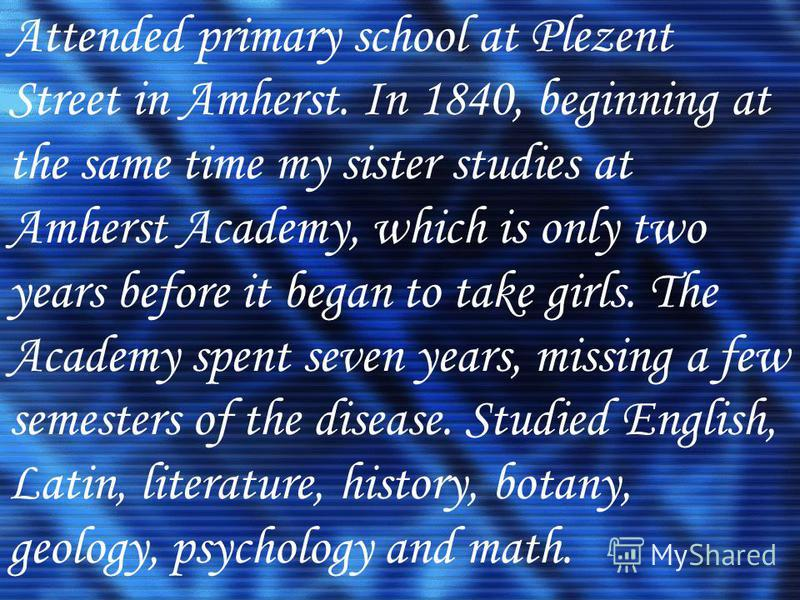 Attended primary school at Plezent Street in Amherst. In 1840, beginning at the same time my sister studies at Amherst Academy, which is only two years before it began to take girls. The Academy spent seven years, missing a few semesters of the disea