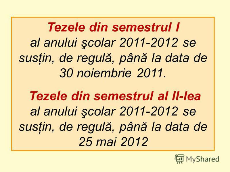 Tezele din semestrul I al anului şcolar 2011-2012 se susţin, de regulă, până la data de 30 noiembrie 2011. Tezele din semestrul al II-lea al anului şcolar 2011-2012 se susţin, de regulă, până la data de 25 mai 2012
