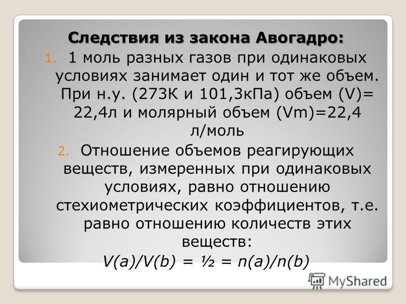 Следствия из закона Авогадро: 1. 1 моль разных газов при одинаковых условиях занимает один и тот же объем. При н.у. (273К и 101,3 к Па) объем (V)= 22,4 л и молярный объем (Vm)=22,4 л/моль 2. Отношение объемов реагирующих веществ, измеренных при одина