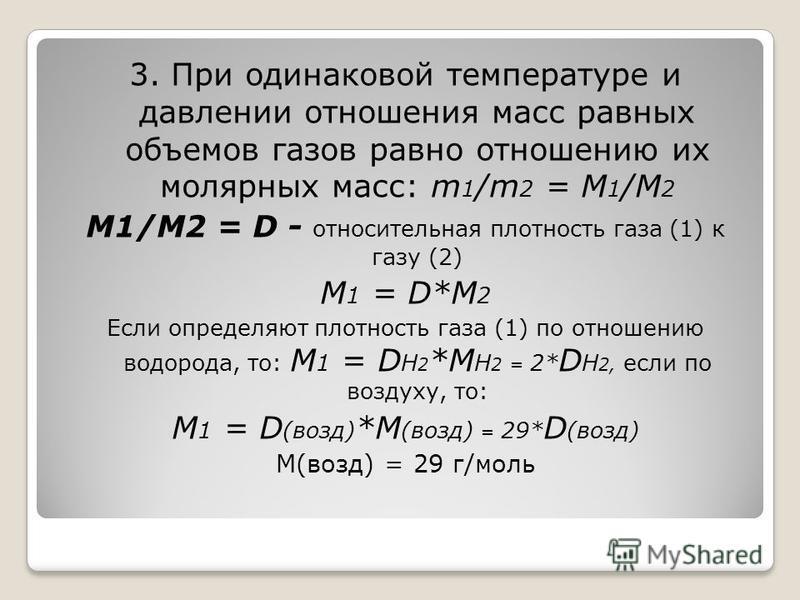 3. При одинаковой температуре и давлении отношения масс равных объемов газов равно отношению их молярных масс: m 1 /m 2 = M 1 /M 2 M1/M2 = D - относительная плотность газа (1) к газу (2) M 1 = D*M 2 Если определяют плотность газа (1) по отношению вод