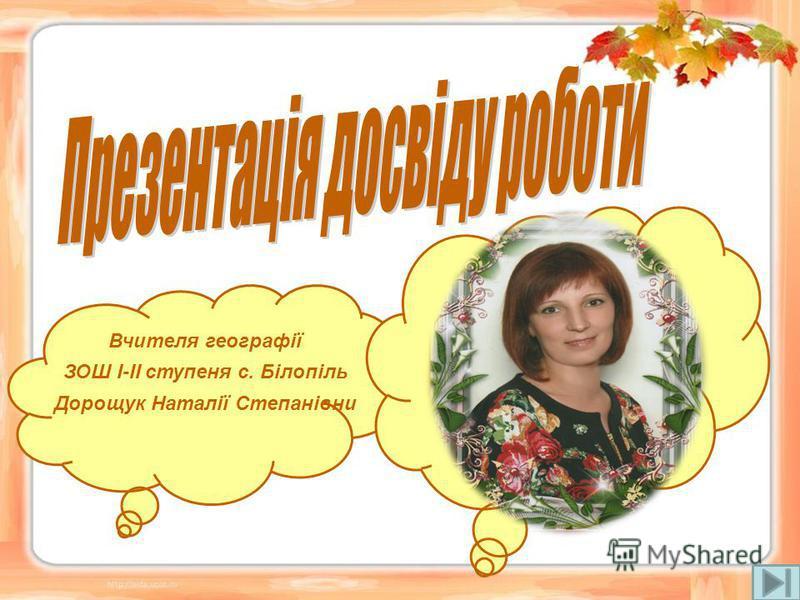 Вчителя географії ЗОШ І-ІІ ступеня с. Білопіль Дорощук Наталії Степанівни