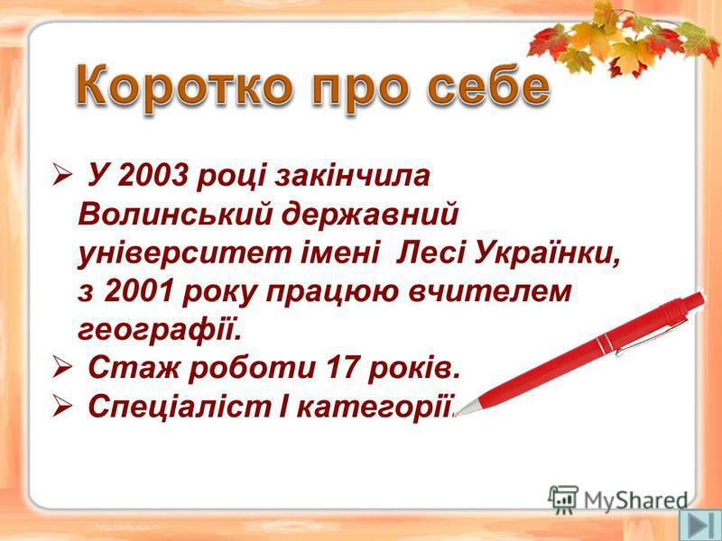 У 2003 році закінчила Волинський державний університет імені Лесі Українки, з 2001 року працюю вчителем географії. Стаж роботи 17 років. Спеціаліст І категорії.