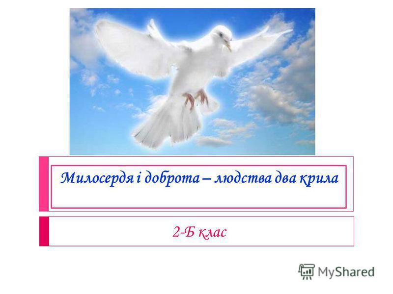 Милосердя і доброта – людства два крила 2-Б клас