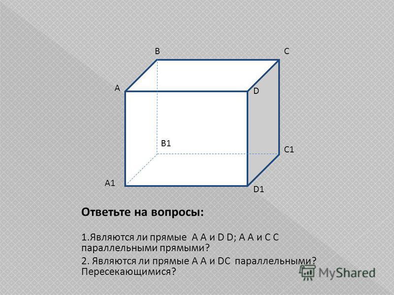 Ответьте на вопросы: 1. Являются ли прямые A A и D D; A A и С С параллельными прямыми? 2. Являются ли прямые A A и DC параллельными? Пересекающимися? А ВС D A1 B1 C1 D1