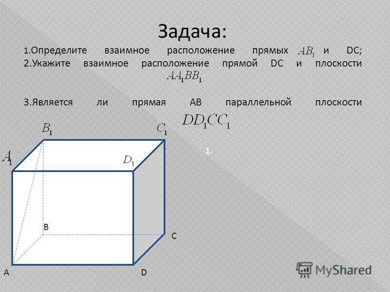 Задача: 1. Определите взаимное расположение прямых и DC; 2. Укажите взаимное расположение прямой DC и плоскости 3. Является ли прямая АВ параллельной плоскости А В С D 1.