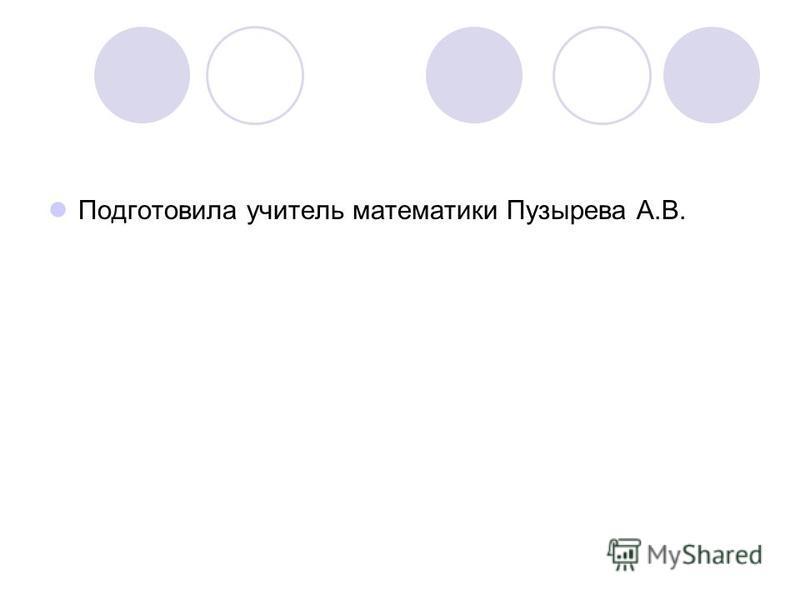 Подготовила учитель математики Пузырева А.В.