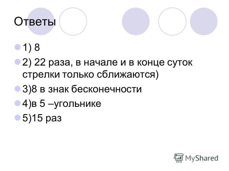 Ответы 1) 8 2) 22 раза, в начале и в конце суток стрелки только сближаются) 3)8 в знак бесконечности 4)в 5 –угольнике 5)15 раз