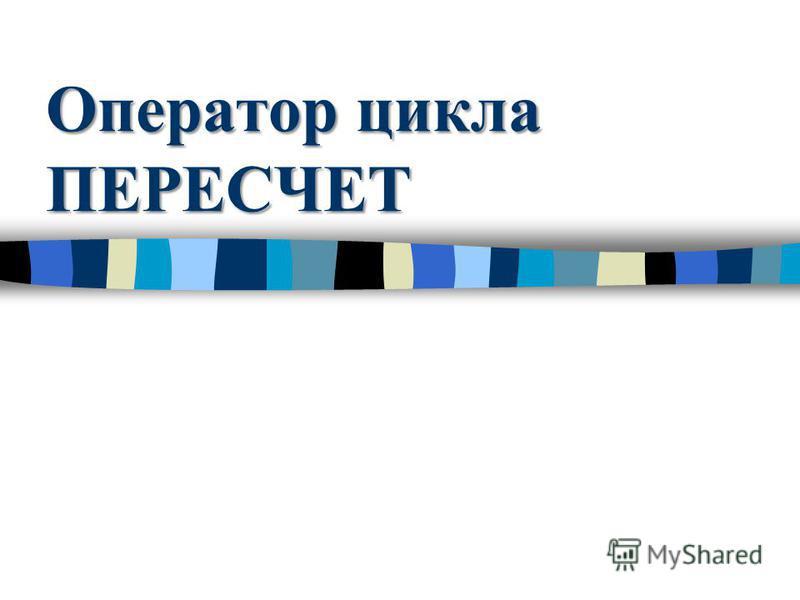 Оператор цикла ПЕРЕСЧЕТ