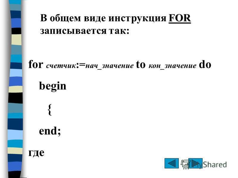 for счетчик := нач_значение to кон_значение do begin { end; где FOR В общем виде инструкция FOR записывается так: