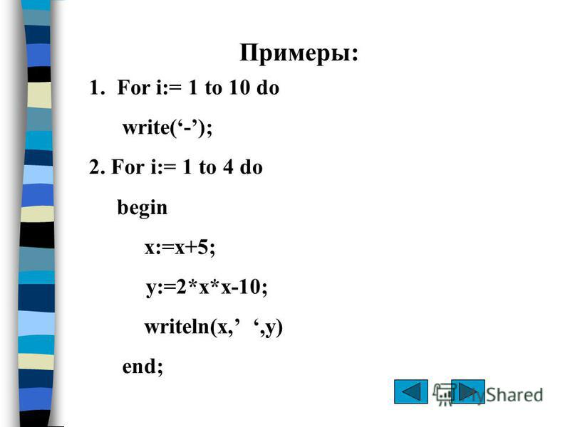 Примеры: 1. For i:= 1 to 10 do write(-); 2. For i:= 1 to 4 do begin x:=x+5; y:=2*x*x-10; writeln(x,,y) end;