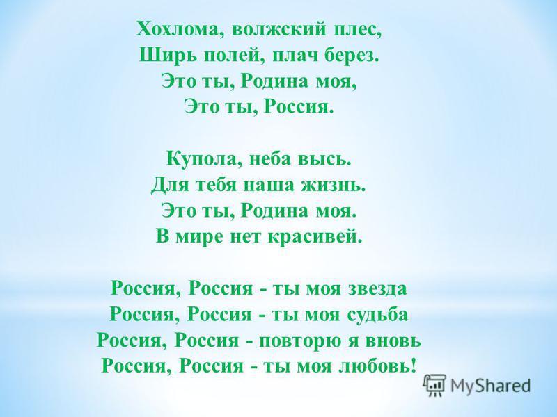 Хохлома, волжский плес, Ширь полей, плач берез. Это ты, Родина моя, Это ты, Россия. Купола, неба высь. Для тебя наша жизнь. Это ты, Родина моя. В мире нет красивей. Россия, Россия - ты моя звезда Россия, Россия - ты моя судьба Россия, Россия - повтор
