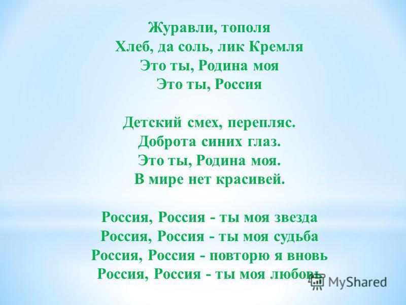Журавли, тополя Хлеб, да соль, лик Кремля Это ты, Родина моя Это ты, Россия Детский смех, перепляс. Доброта синих глаз. Это ты, Родина моя. В мире нет красивей. Россия, Россия - ты моя звезда Россия, Россия - ты моя судьба Россия, Россия - повторю я