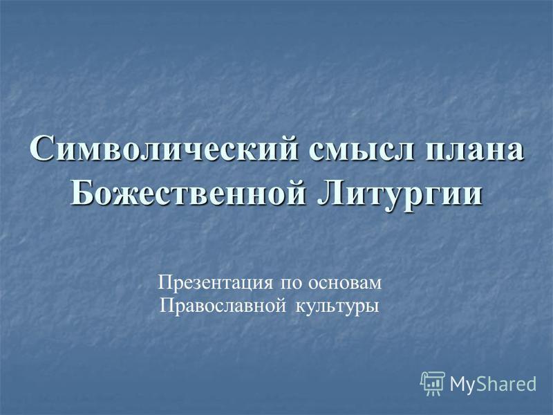 Символический смысл плана Божественной Литургии Презентация по основам Православной культуры