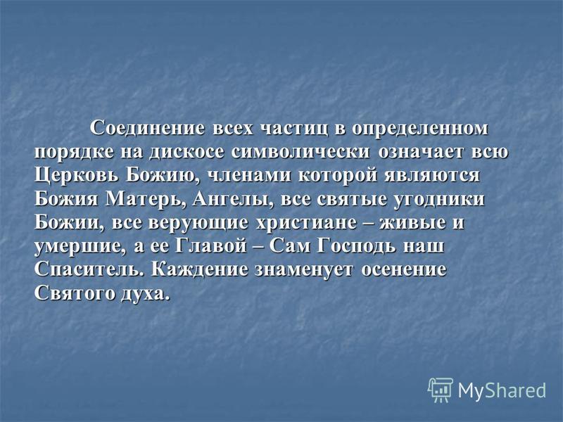 Соединение всех частиц в определенном порядке на дискосе символически означает всю Церковь Божию, членами которой являются Божия Матерь, Ангелы, все святые угодники Божии, все верующие христиане – живые и умершие, а ее Главой – Сам Господь наш Спасит