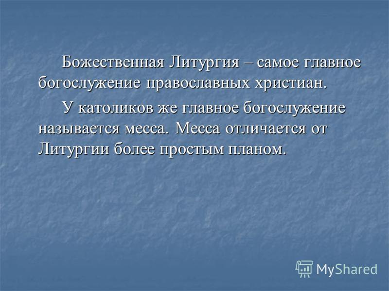 Божественная Литургия – самое главное богослужение православнах христиан. У католиков же главное богослужение называется месса. Месса отличается от Литургии более простым планом.