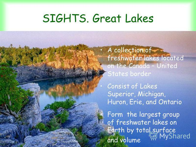 SIGHTS. Great Lakes А сollection of freshwater lakes located on the Canada – United States border Consist of Lakes Superior, Michigan, Huron, Erie, and Ontario Form the largest group of freshwater lakes on Earth by total surface and volume