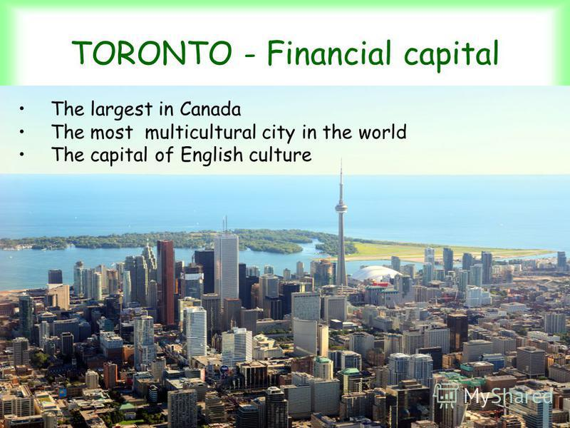 TORONTO - Financial capital The largest in Canada The most multicultural city in the world The capital of English culture
