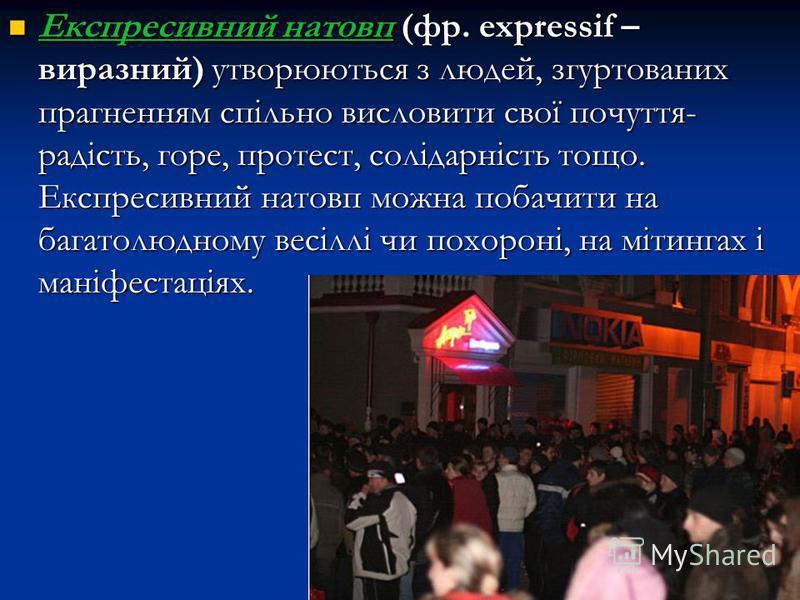 Експресивний натовп (фр. еxpressif – виразний) утворюються з людей, згуртованих прагненням спільно висловити свої почуття- радість, горе, протест, солідарність тощо. Експресивний натовп можна побачити на багатолюдному весіллі чи похороні, на мітингах