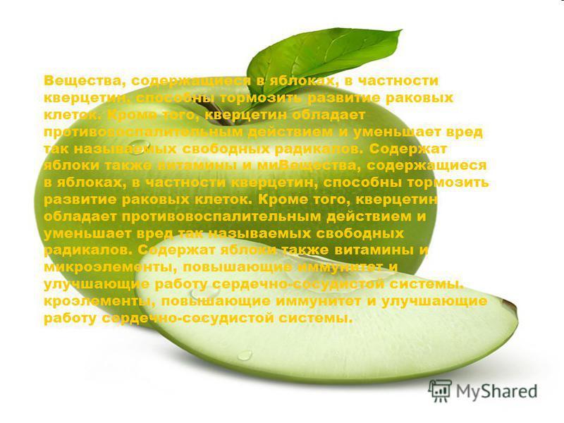 Вещества, содержащиеся в яблоках, способны тормозить развитие раковых клеток. Содержат яблоки также витамины и мимикроэлементы, повышающие иммунитет и улучшающие работу сердечно-сосудистой системы. Вещества, содержащиеся в яблоках, в частности кверце