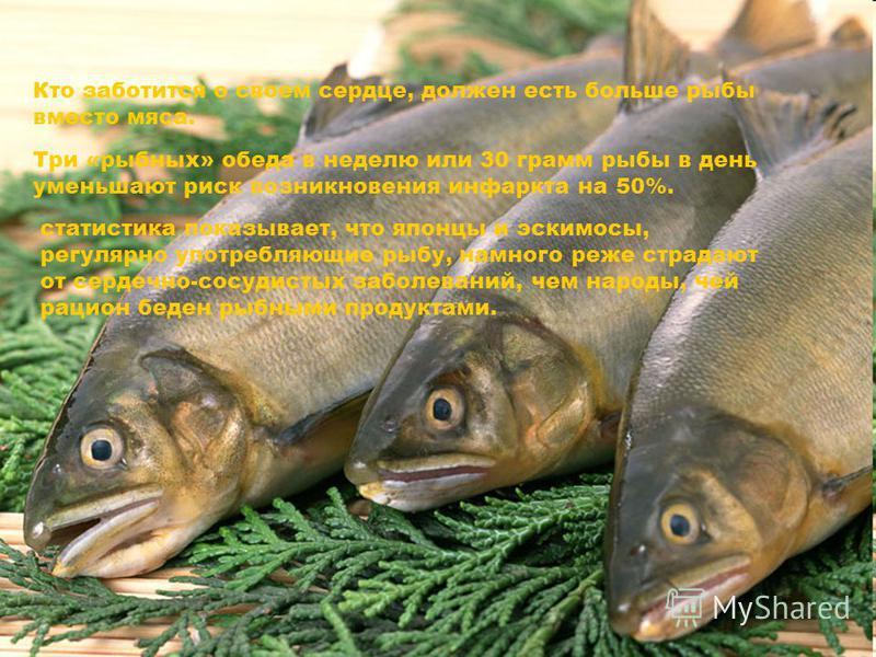 Кто заботится о своем сердце, должен есть больше рыбы вместо мяса. Три «рыбных» обеда в неделю или 30 грамм рыбы в день уменьшают риск возникновения инфаркта на 50%. статистика показывает, что японцы и эскимосы, регулярно употребляющие рыбу, намного