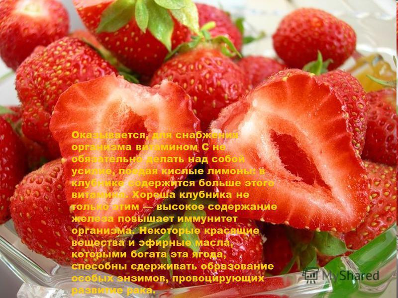 Оказывается, для снабжения организма витамином C не обязательно делать над собой усилие, поедая кислые лимоны: в клубнике содержится больше этого витамина. Хороша клубника не только этим высокое содержание железа повышает иммунитет организма. Некотор