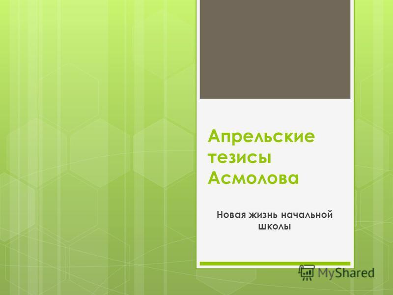 Апрельские тезисы Асмолова Новая жизнь начальной школы