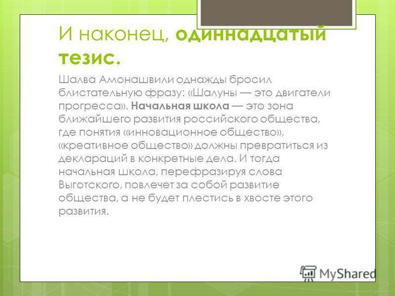 И наконец, одиннадцатый тезис. Шалва Амонашвили однажды бросил блистательную фразу: «Шалуны это двигатели прогресса». Начальная школа это зона ближайшего развития российского общества, где понятия «инновационное общество», «креативное общество» должн