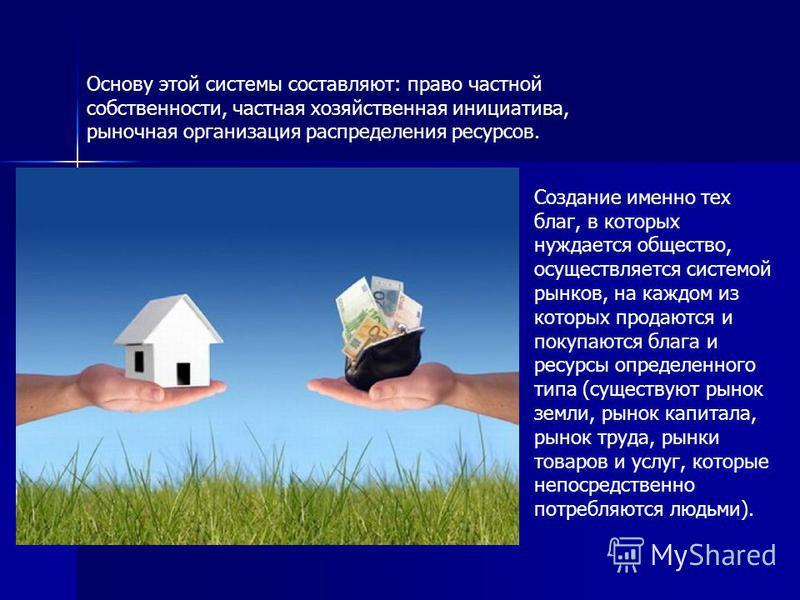 Основу этой системы составляют: право частной собственности, частная хозяйственная инициатива, рыночная организация распределения ресурсов. Создание именно тех благ, в которых нуждается общество, осуществляется системой рынков, на каждом из которых п