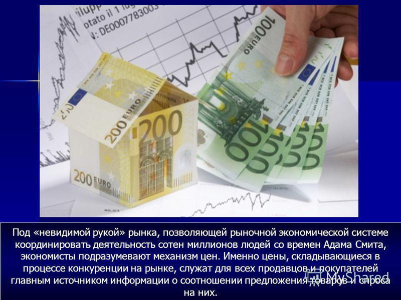 Под «невидимой рукой» рынка, позволяющей рыночной экономической системе координировать деятельность сотен миллионов людей со времен Адама Смита, экономисты подразумевают механизм цен. Именно цены, складывающиеся в процессе конкуренции на рынке, служа