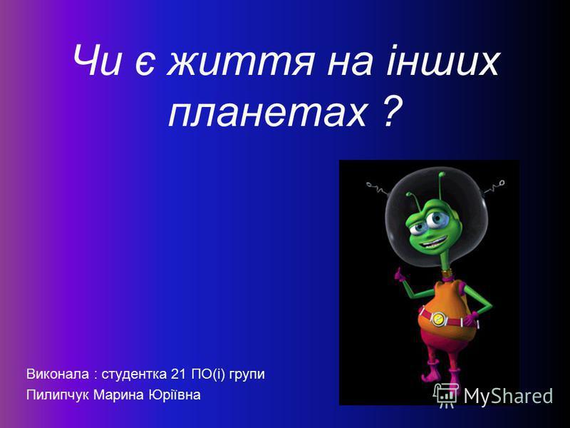 Чи є життя на інших планетах ? Виконала : студентка 21 ПО(і) групи Пилипчук Марина Юріївна
