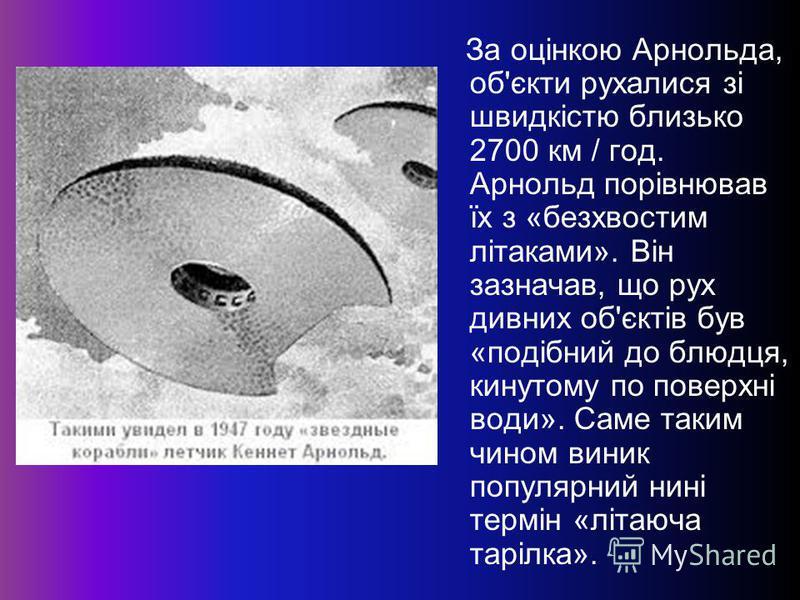 За оцінкою Арнольда, об'єкти рухалися зі швидкістю близько 2700 км / год. Арнольд порівнював їх з «безхвостим літаками». Він зазначав, що рух дивних об'єктів був «подібний до блюдця, кинутому по поверхні води». Саме таким чином виник популярний нині