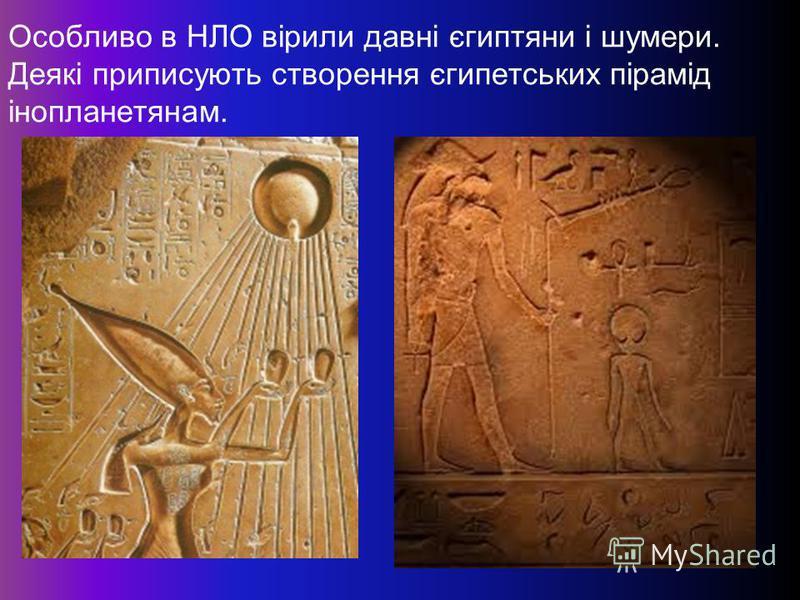 Особливо в НЛО вірили давні єгиптяни і шумери. Деякі приписують створення єгипетських пірамід інопланетянам.