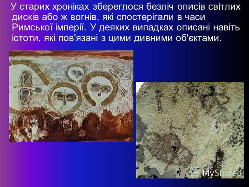У старих хроніках збереглося безліч описів світлих дисків або ж вогнів, які спостерігали в часи Римської імперії. У деяких випадках описані навіть істоти, які пов'язані з цими дивними об'єктами.